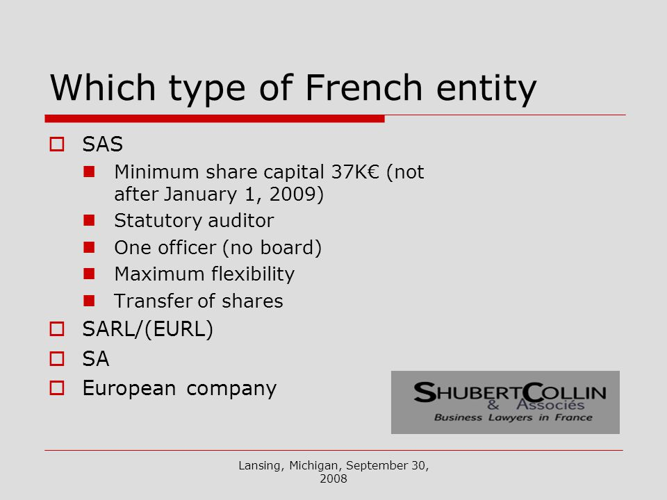 Lansing, Michigan, September 30, 2008 Which type of French entity SAS Minimum share capital 37K (not after January 1, 2009) Statutory auditor One officer (no board) Maximum flexibility Transfer of shares SARL/(EURL) SA European company