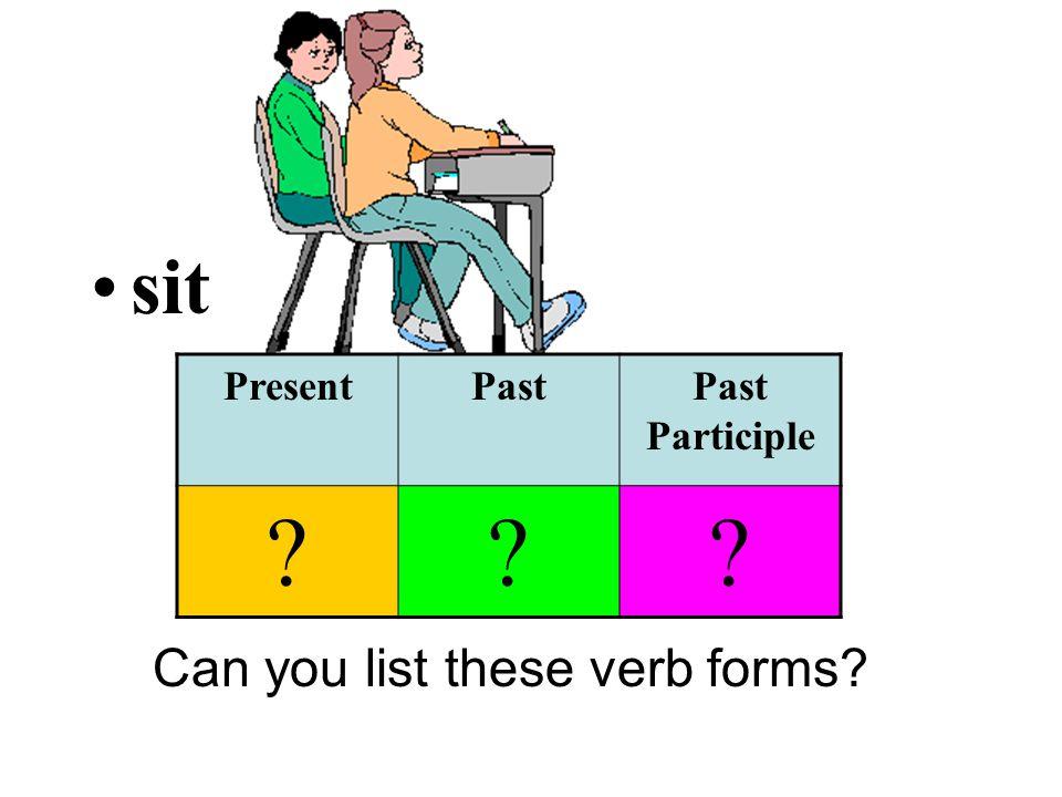 sit Can you list these verb forms PresentPastPast Participle