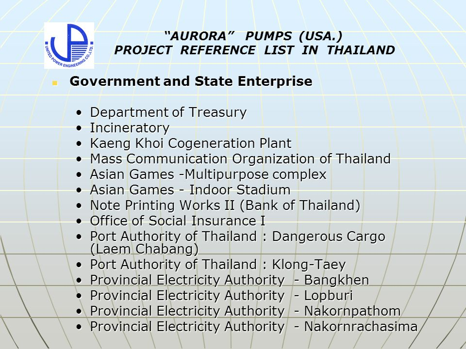 Government and State Enterprise Government and State Enterprise Department of TreasuryDepartment of Treasury IncineratoryIncineratory Kaeng Khoi Cogeneration PlantKaeng Khoi Cogeneration Plant Mass Communication Organization of ThailandMass Communication Organization of Thailand Asian Games -Multipurpose complexAsian Games -Multipurpose complex Asian Games - Indoor StadiumAsian Games - Indoor Stadium Note Printing Works II (Bank of Thailand)Note Printing Works II (Bank of Thailand) Office of Social Insurance IOffice of Social Insurance I Port Authority of Thailand : Dangerous Cargo (Laem Chabang)Port Authority of Thailand : Dangerous Cargo (Laem Chabang) Port Authority of Thailand : Klong-TaeyPort Authority of Thailand : Klong-Taey Provincial Electricity Authority - BangkhenProvincial Electricity Authority - Bangkhen Provincial Electricity Authority - LopburiProvincial Electricity Authority - Lopburi Provincial Electricity Authority - NakornpathomProvincial Electricity Authority - Nakornpathom Provincial Electricity Authority - NakornrachasimaProvincial Electricity Authority - Nakornrachasima AURORA PUMPS (USA.) PROJECT REFERENCE LIST IN THAILAND