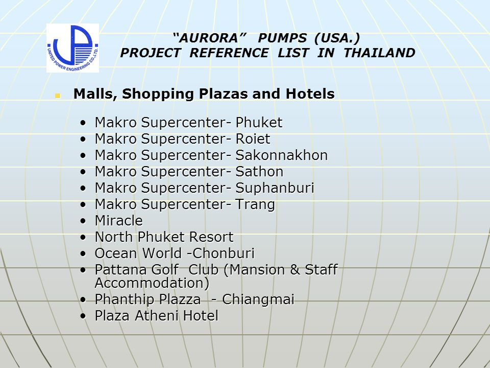 Malls, Shopping Plazas and Hotels Malls, Shopping Plazas and Hotels Makro Supercenter- PhuketMakro Supercenter- Phuket Makro Supercenter- RoietMakro Supercenter- Roiet Makro Supercenter- SakonnakhonMakro Supercenter- Sakonnakhon Makro Supercenter- SathonMakro Supercenter- Sathon Makro Supercenter- SuphanburiMakro Supercenter- Suphanburi Makro Supercenter- TrangMakro Supercenter- Trang MiracleMiracle North Phuket ResortNorth Phuket Resort Ocean World -ChonburiOcean World -Chonburi Pattana Golf Club (Mansion & Staff Accommodation)Pattana Golf Club (Mansion & Staff Accommodation) Phanthip Plazza - ChiangmaiPhanthip Plazza - Chiangmai Plaza Atheni HotelPlaza Atheni Hotel AURORA PUMPS (USA.) PROJECT REFERENCE LIST IN THAILAND