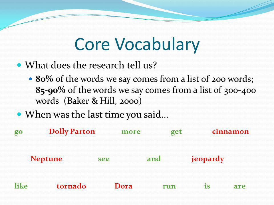 Core Vocabulary What does the research tell us? 80% of the words we say comes from a list of 200 words; 85-90% of the words we say comes from a list o