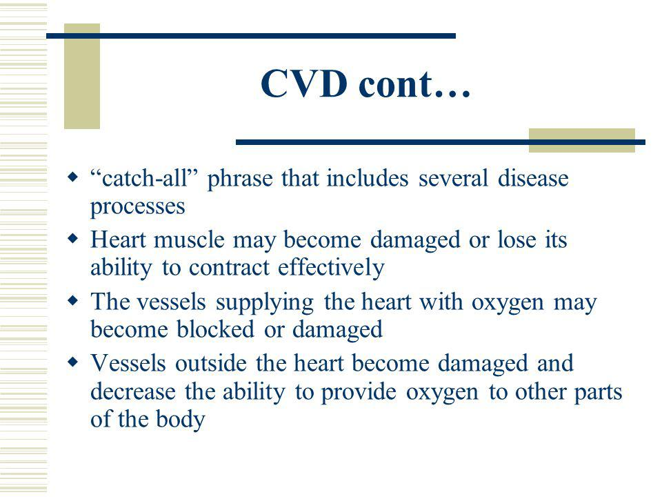 CVD cont… catch-all phrase that includes several disease processes Heart muscle may become damaged or lose its ability to contract effectively The vessels supplying the heart with oxygen may become blocked or damaged Vessels outside the heart become damaged and decrease the ability to provide oxygen to other parts of the body