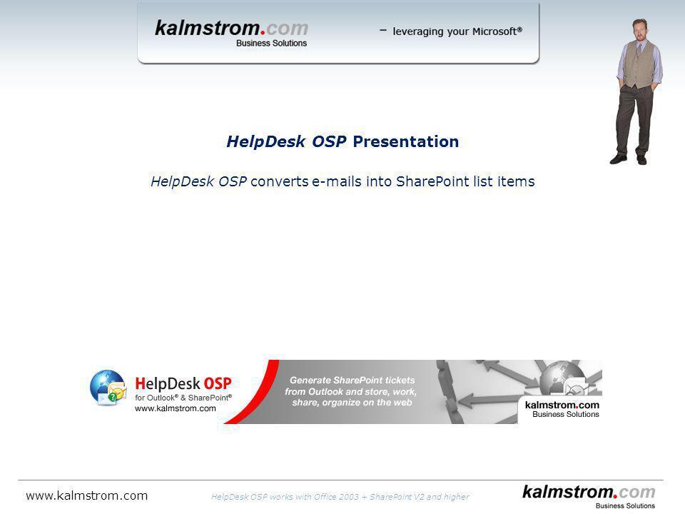 HelpDesk OSP Presentation HelpDesk OSP converts e-mails into SharePoint list items HelpDesk OSP works with Office 2003 + SharePoint V2 and higher www.kalmstrom.com