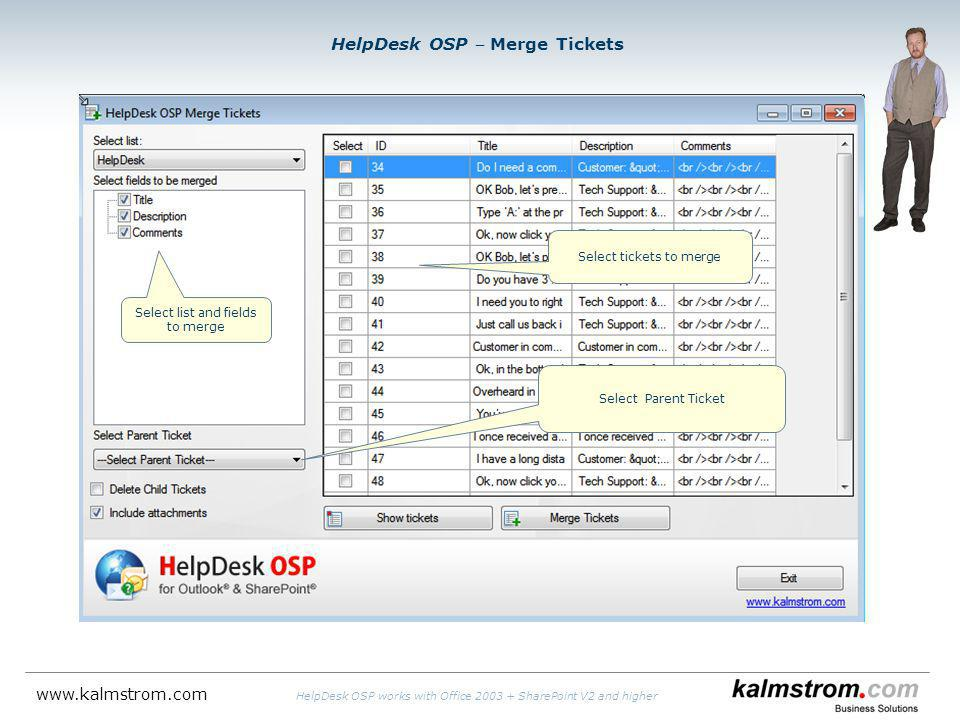 HelpDesk OSP Merge Tickets Select list and fields to merge Select Parent Ticket Select tickets to merge www.kalmstrom.com HelpDesk OSP works with Office 2003 + SharePoint V2 and higher