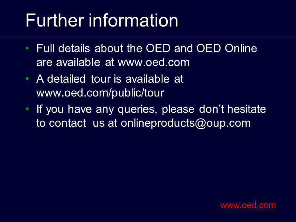 Further information Full details about the OED and OED Online are available at www.oed.com A detailed tour is available at www.oed.com/public/tour If you have any queries, please dont hesitate to contact us at onlineproducts@oup.com www.oed.com