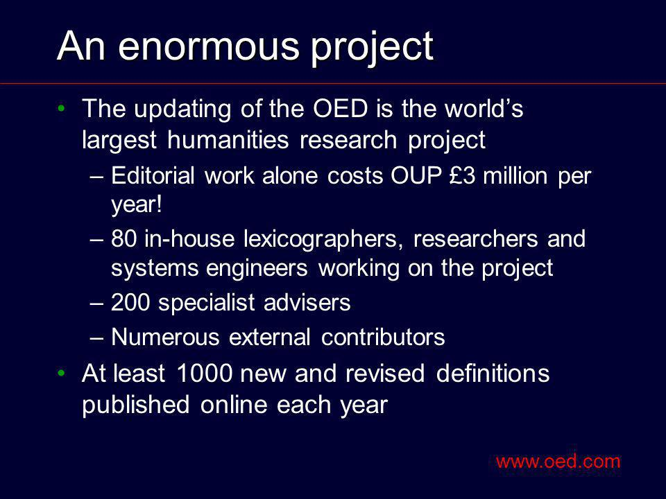 An enormous project The updating of the OED is the worlds largest humanities research project –Editorial work alone costs OUP £3 million per year.