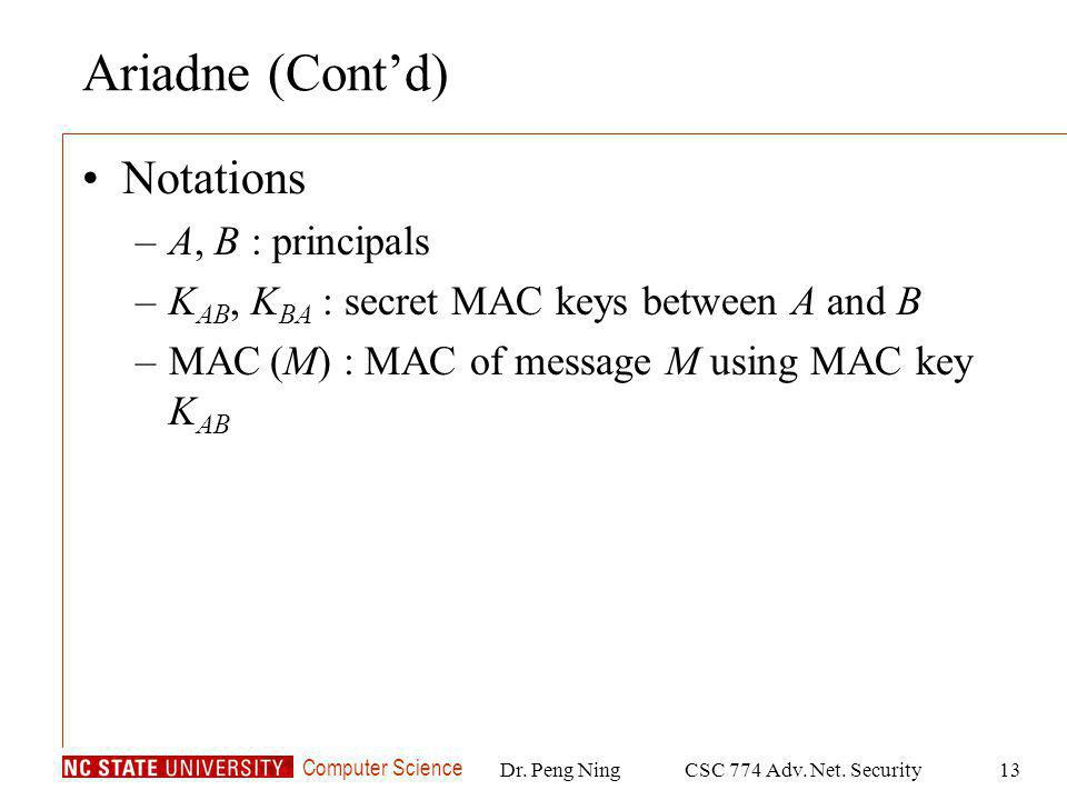 Computer Science Dr. Peng NingCSC 774 Adv. Net. Security13 Ariadne (Contd) Notations –A, B : principals –K AB, K BA : secret MAC keys between A and B