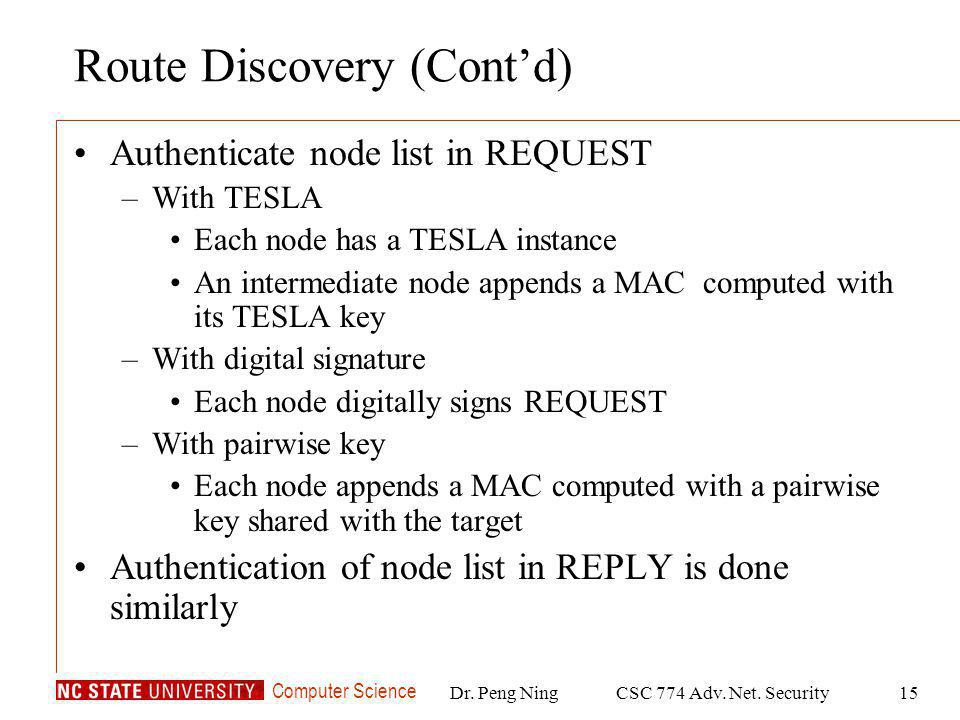 Computer Science Dr. Peng NingCSC 774 Adv. Net. Security15 Route Discovery (Contd) Authenticate node list in REQUEST –With TESLA Each node has a TESLA
