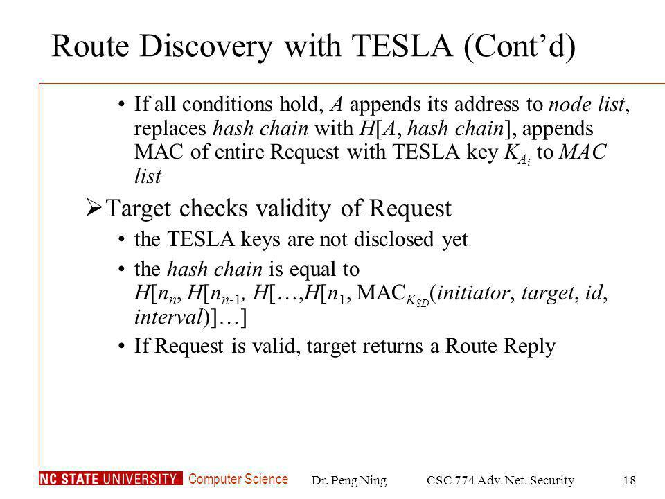Computer Science Dr. Peng NingCSC 774 Adv. Net. Security18 Route Discovery with TESLA (Contd) If all conditions hold, A appends its address to node li