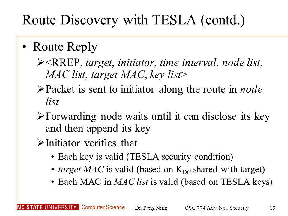 Computer Science Dr. Peng NingCSC 774 Adv. Net. Security19 Route Discovery with TESLA (contd.) Route Reply Packet is sent to initiator along the route