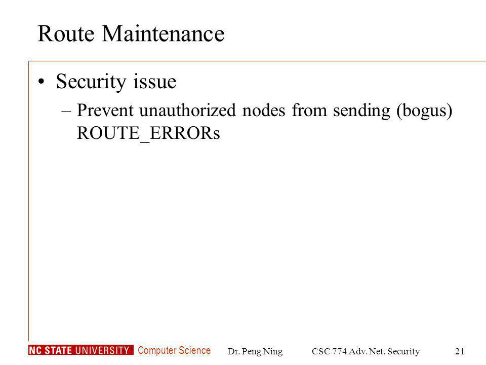 Computer Science Dr. Peng NingCSC 774 Adv. Net. Security21 Route Maintenance Security issue –Prevent unauthorized nodes from sending (bogus) ROUTE_ERR