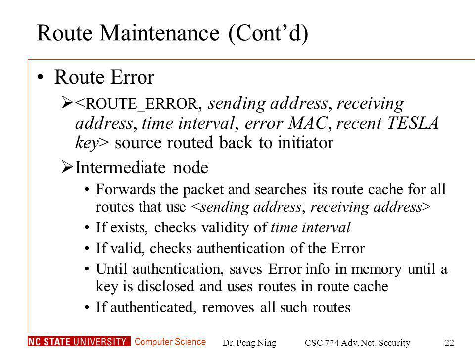 Computer Science Dr. Peng NingCSC 774 Adv. Net. Security22 Route Maintenance (Contd) Route Error source routed back to initiator Intermediate node For