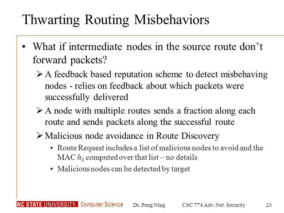 Computer Science Dr. Peng NingCSC 774 Adv. Net. Security23 Thwarting Routing Misbehaviors What if intermediate nodes in the source route dont forward