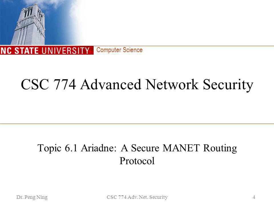 Computer Science Dr. Peng NingCSC 774 Adv. Net. Security4 CSC 774 Advanced Network Security Topic 6.1 Ariadne: A Secure MANET Routing Protocol