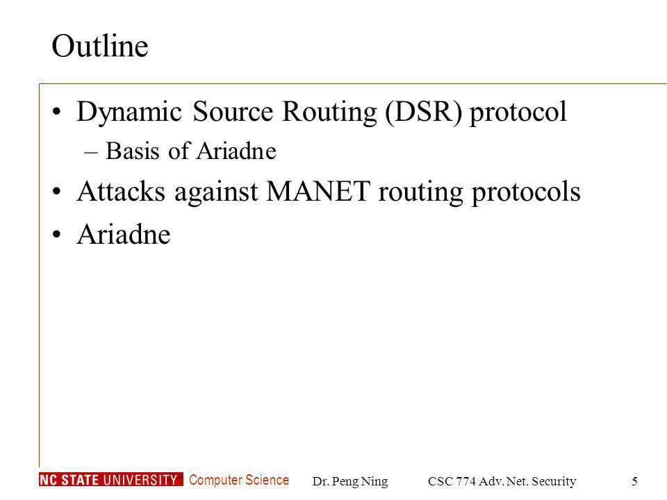 Computer Science Dr. Peng NingCSC 774 Adv. Net. Security5 Outline Dynamic Source Routing (DSR) protocol –Basis of Ariadne Attacks against MANET routin