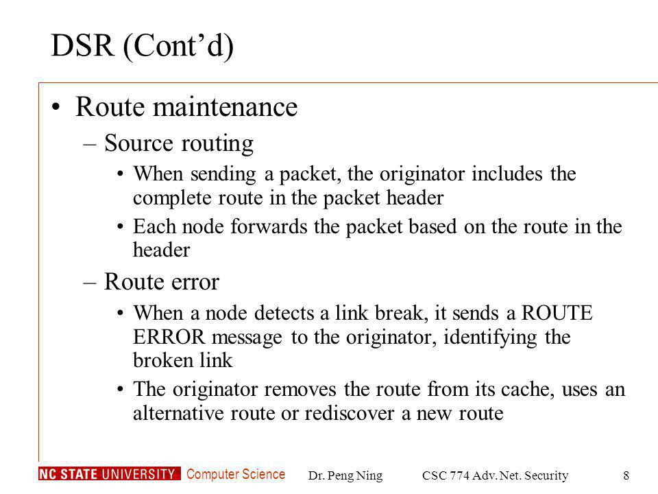 Computer Science Dr. Peng NingCSC 774 Adv. Net. Security8 DSR (Contd) Route maintenance –Source routing When sending a packet, the originator includes