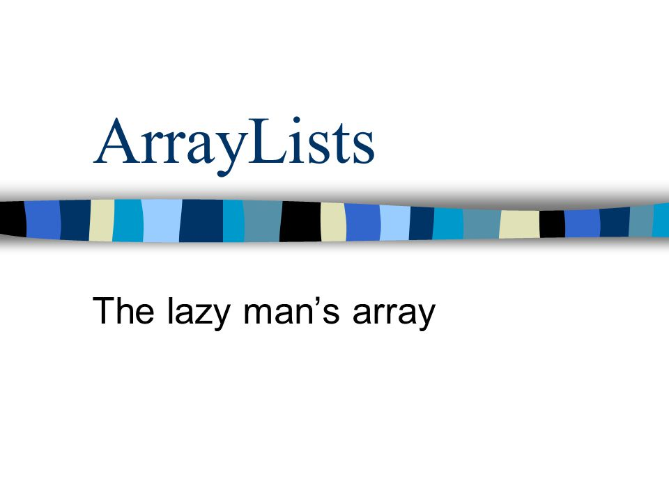 Using ArrayLists: You Try Declare and instantiate an ArrayList Insert 5 of your favorite words Print out the list (you need a loop) Remove the middle word Print out the list again.