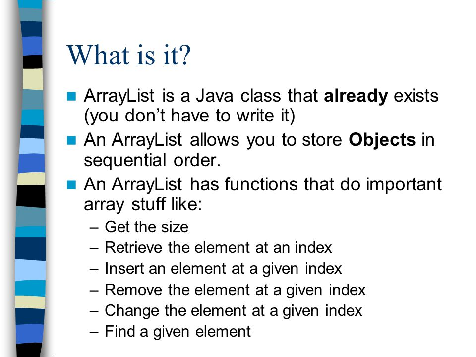 ArrayList functions int size(): returns the number of elements ** Note: regular arrays have a member variable named length.