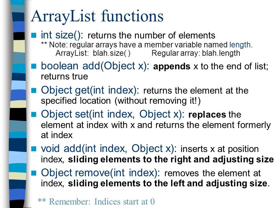 Using ArrayLists ArrayList list = new ArrayList(); list.add(like); list.add(beautiful); list.add(roses); for(int j=0; j<list.size(); j++) System.out.print(list.get(j)+ ); System.out.println(); list.add(0, You); list.add(1, smell); for(int j=0; j<list.size(); j++) System.out.print(list.get(j)+ ); System.out.println(); list.remove(3); list.set(3, POO!); for(int j=0; j<list.size(); j++) System.out.print(list.get(j)+ ); like beautiful roses You smell like beautiful roses.