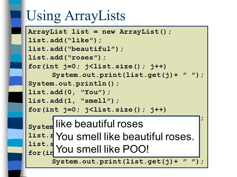 0123456 list like beautiful roses ArrayList list = new ArrayList(); list.add(like); list.add(beautiful); list.add(roses); for(int j=0; j<list.size(); j++) System.out.print(list.get(j)+ ); System.out.println(); list.add(0, You); list.add(1, smell); for(int j=0; j<list.size(); j++) System.out.print(list.get(j)+ ); System.out.println(); list.remove(3); list.set(3, POO!); for(int j=0; j<list.size(); j++) System.out.print(list.get(j)+ );