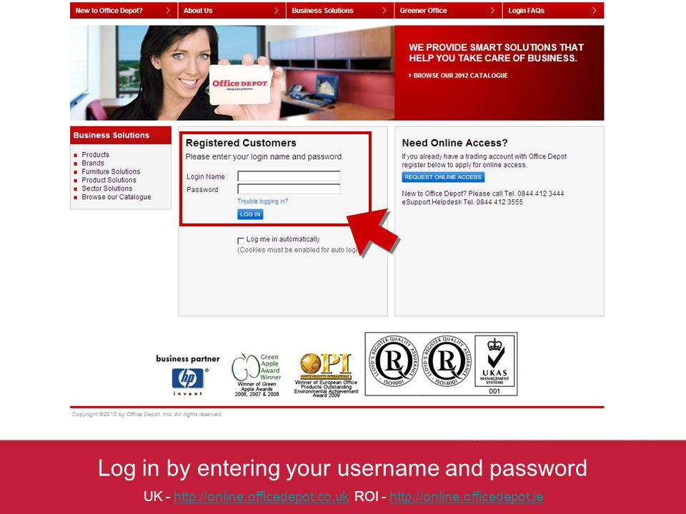 Log in by entering your username and password UK - http://online.officedepot.co.uk ROI - http://online.officedepot.iehttp://online.officedepot.co.ukhttp://online.officedepot.ie
