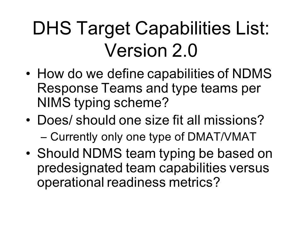 DHS Target Capabilities List: Version 2.0 How do we define capabilities of NDMS Response Teams and type teams per NIMS typing scheme.