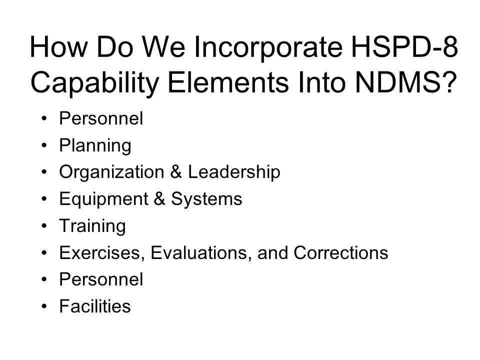 How Do We Incorporate HSPD-8 Capability Elements Into NDMS? Personnel Planning Organization & Leadership Equipment & Systems Training Exercises, Evalu