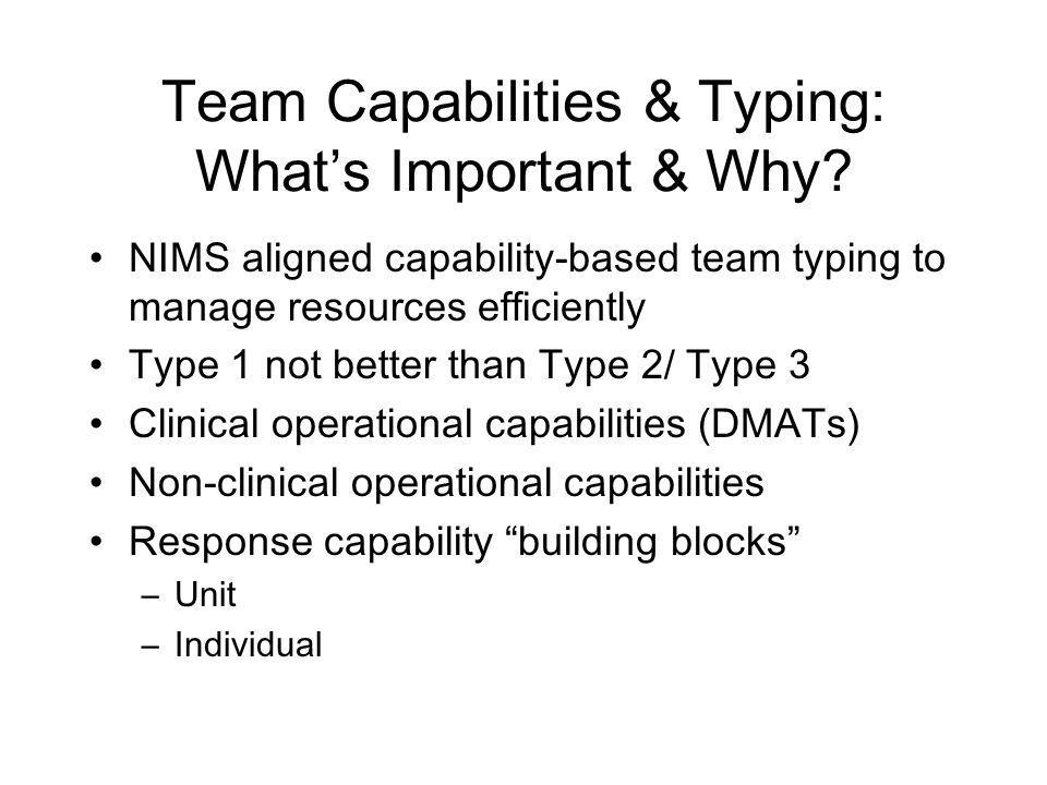 Team Capabilities & Typing: Whats Important & Why? NIMS aligned capability-based team typing to manage resources efficiently Type 1 not better than Ty