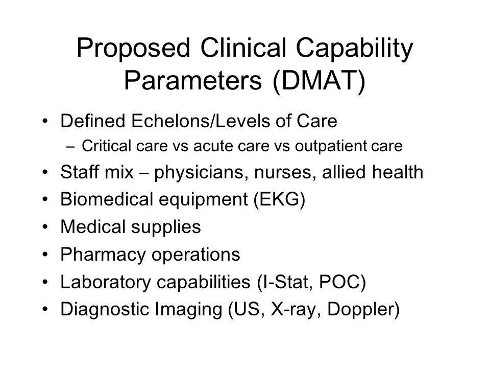 Proposed Clinical Capability Parameters (DMAT) Defined Echelons/Levels of Care –Critical care vs acute care vs outpatient care Staff mix – physicians, nurses, allied health Biomedical equipment (EKG) Medical supplies Pharmacy operations Laboratory capabilities (I-Stat, POC) Diagnostic Imaging (US, X-ray, Doppler)