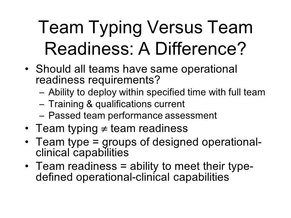 Team Typing Versus Team Readiness: A Difference? Should all teams have same operational readiness requirements? –Ability to deploy within specified ti
