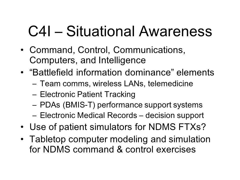C4I – Situational Awareness Command, Control, Communications, Computers, and Intelligence Battlefield information dominance elements –Team comms, wireless LANs, telemedicine –Electronic Patient Tracking –PDAs (BMIS-T) performance support systems –Electronic Medical Records – decision support Use of patient simulators for NDMS FTXs.