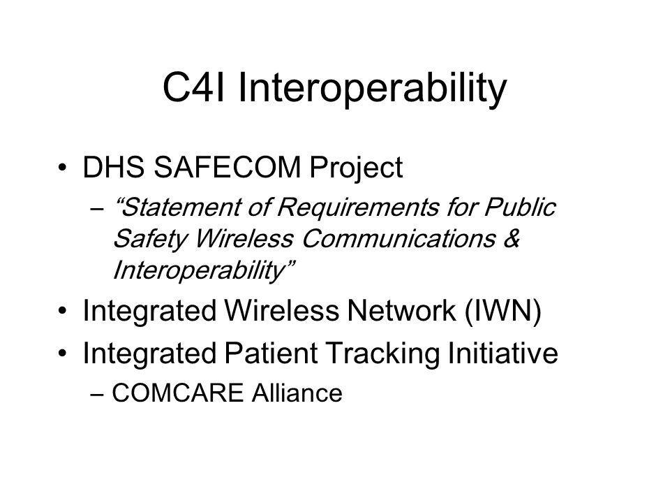 C4I Interoperability DHS SAFECOM Project –Statement of Requirements for Public Safety Wireless Communications & Interoperability Integrated Wireless Network (IWN) Integrated Patient Tracking Initiative –COMCARE Alliance