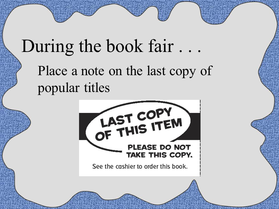 During the book fair... Have all classes browse before any purchases are made Encourage parents to shop or send in a check with the order in a sealed