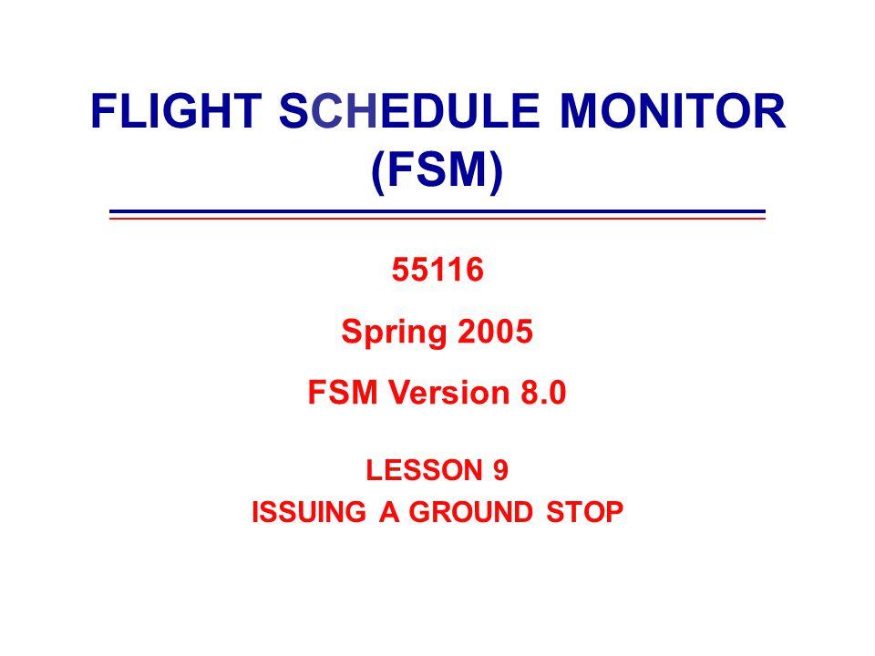 FLIGHT SCHEDULE MONITOR (FSM) LESSON 9 ISSUING A GROUND STOP 55116 Spring 2005 FSM Version 8.0