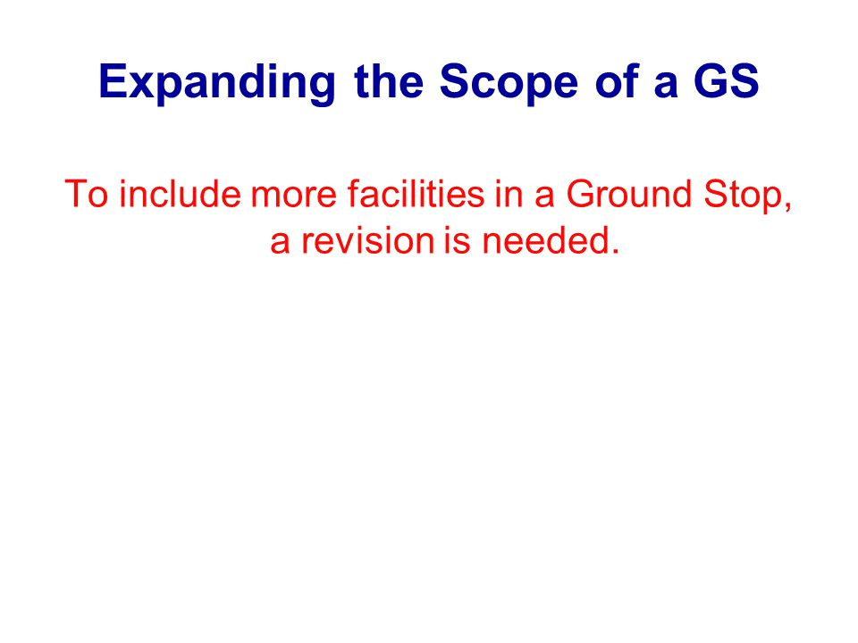 Expanding the Scope of a GS To include more facilities in a Ground Stop, a revision is needed.