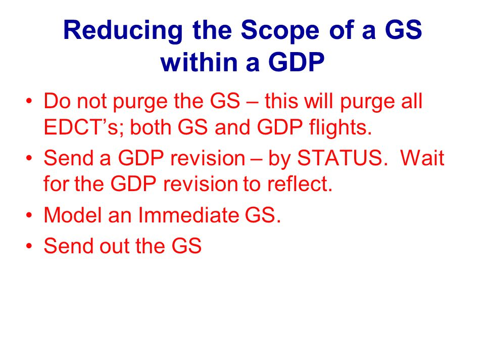 Reducing the Scope of a GS within a GDP Do not purge the GS – this will purge all EDCTs; both GS and GDP flights.