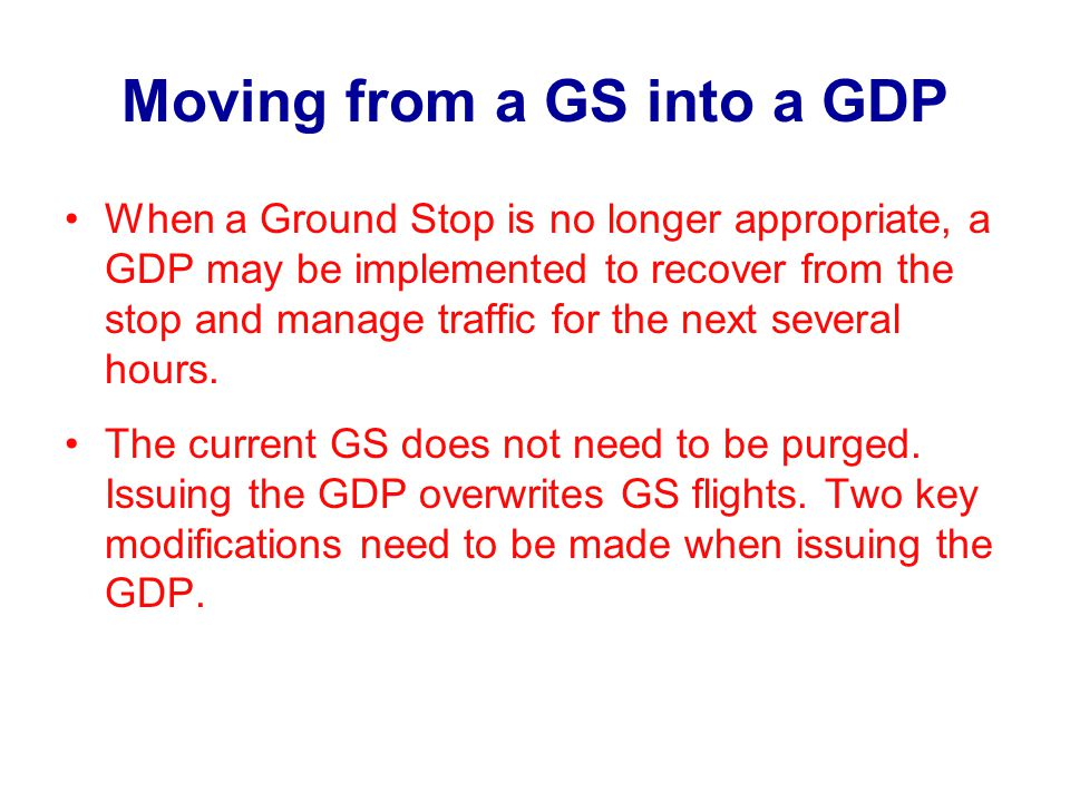 Moving from a GS into a GDP When a Ground Stop is no longer appropriate, a GDP may be implemented to recover from the stop and manage traffic for the next several hours.