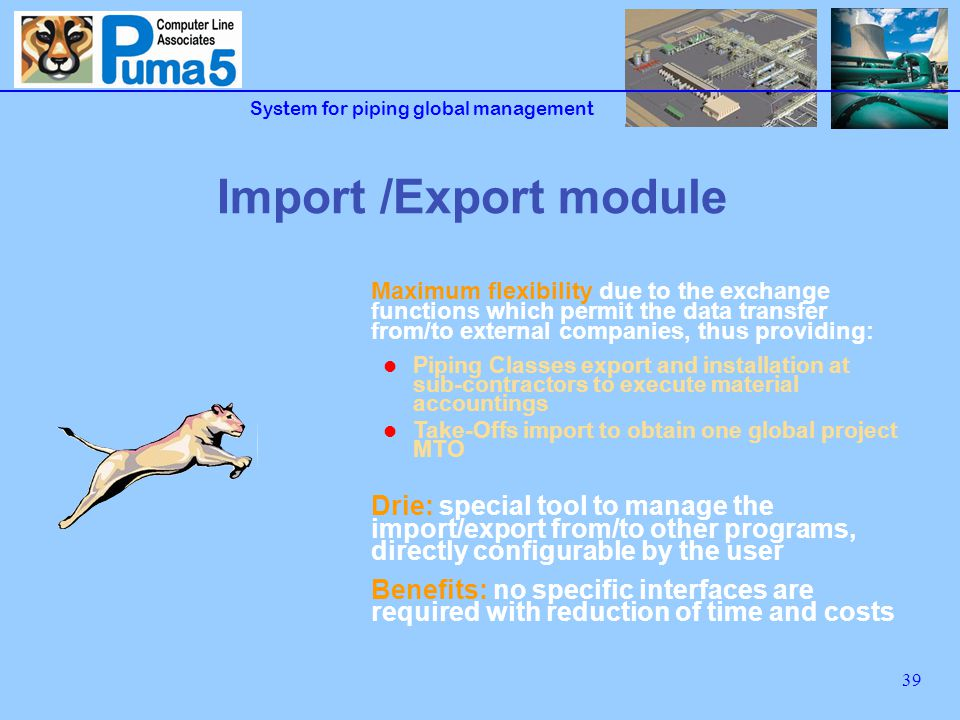 System for piping global management 39 Import /Export module Maximum flexibility due to the exchange functions which permit the data transfer from/to external companies, thus providing: Piping Classes export and installation at sub-contractors to execute material accountings Take-Offs import to obtain one global project MTO Drie: special tool to manage the import/export from/to other programs, directly configurable by the user Benefits: no specific interfaces are required with reduction of time and costs