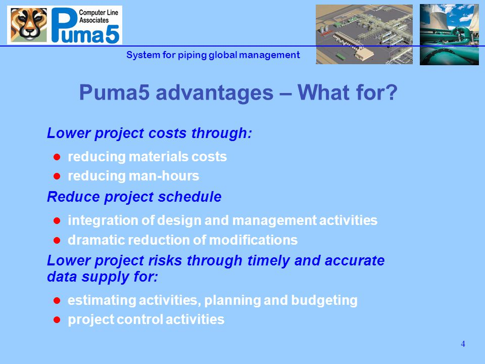 System for piping global management 5 Puma5 advantages - Goals Lower material shortages and surplus Avoid duplication of activities Maximize efficiency through standard procedures Support management activities with easy to use tools Physical progress measurement of lines construction