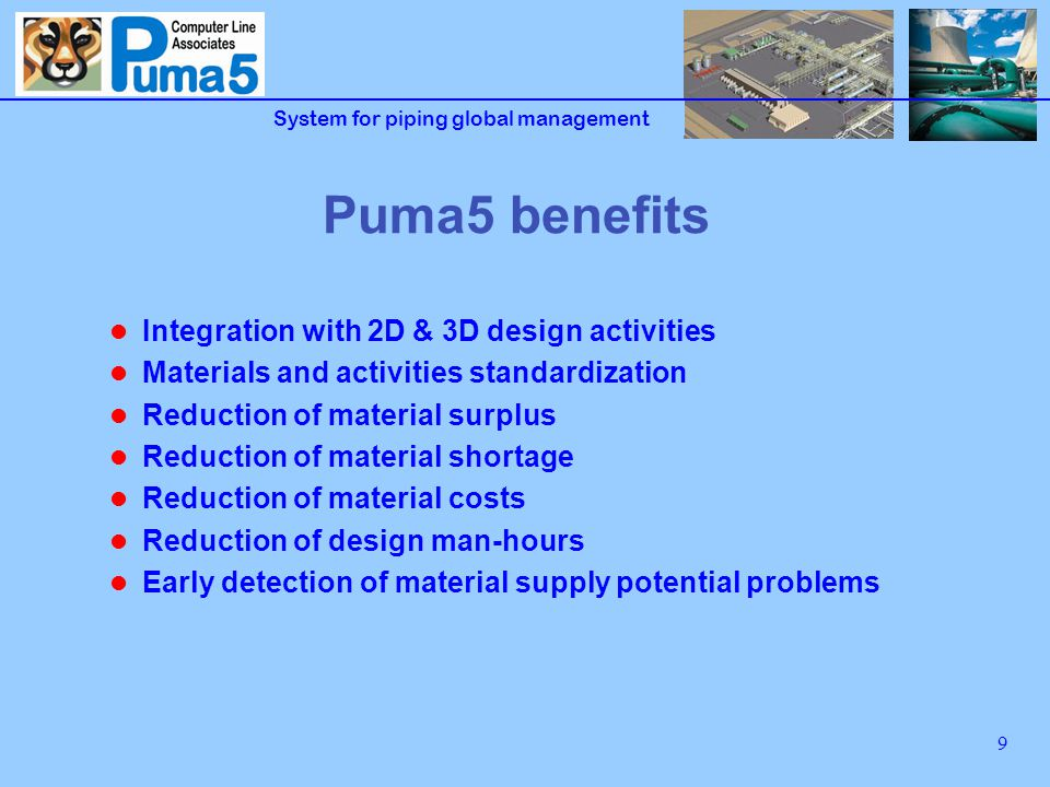 System for piping global management 10 Puma5 : a successful history Consolidated system in the Italian market, expanding in the Europe First issue in 1990, developed based upon the major Italian plant layout companies Utilized by more than sixty companies Stand-alone and client-server flexible configuration, utilised also by multinational companies having centralised servers with world-wide access Web enabled via MS Terminal Services Integrated with the more utilised 3D CAD systems: AutoPLANT, PDS, PDMS, Unigraphics Integrated with ERP SAP e J.D.Edward systems