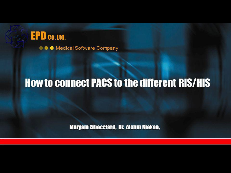 EPD Co. Ltd. Medical Software Company How to connect PACS to the different RIS/HIS How to connect PACS to the different RIS/HIS Maryam Zibaeefard, Dr.