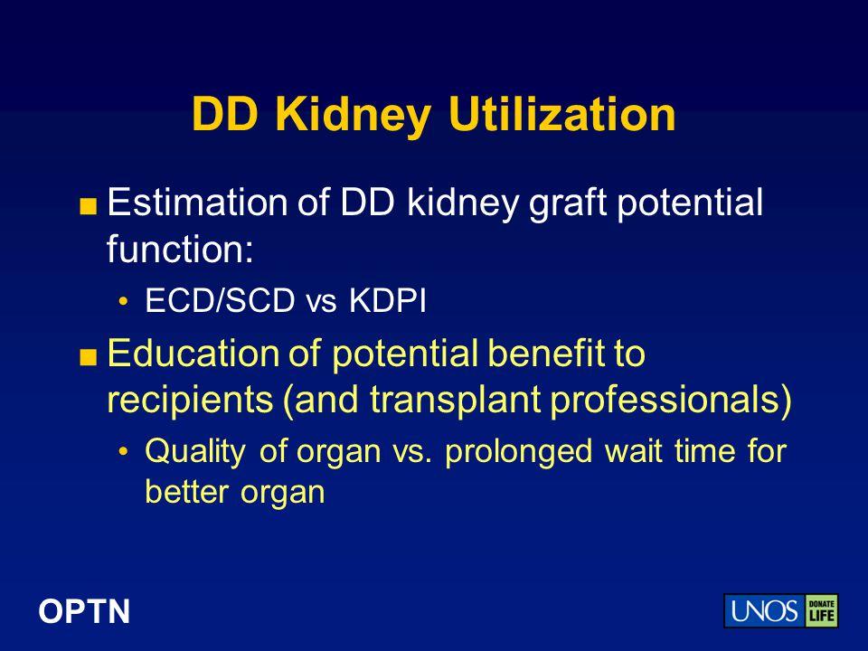 OPTN DD Kidney Utilization Estimation of DD kidney graft potential function: ECD/SCD vs KDPI Education of potential benefit to recipients (and transplant professionals) Quality of organ vs.