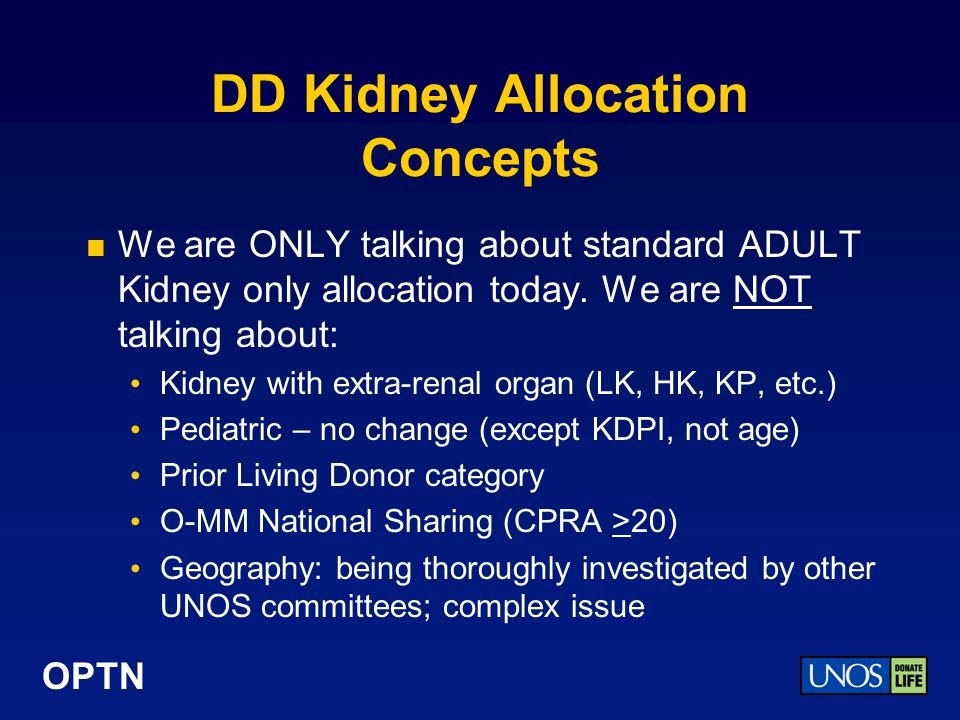OPTN DD Kidney Allocation Concepts We are ONLY talking about standard ADULT Kidney only allocation today.