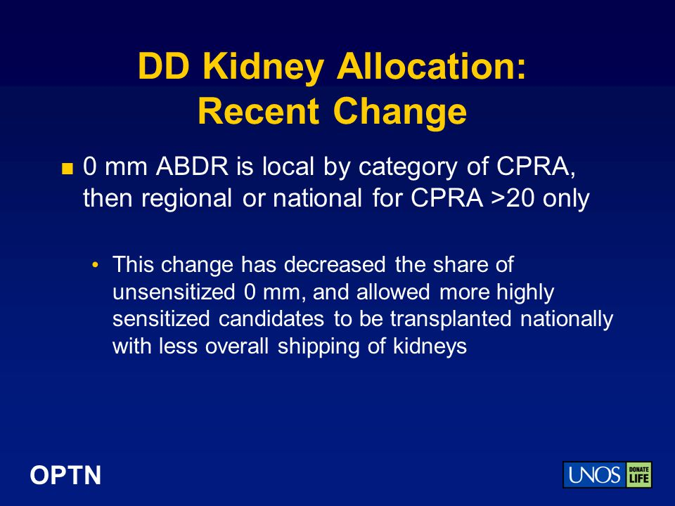 OPTN DD Kidney Allocation: Recent Change 0 mm ABDR is local by category of CPRA, then regional or national for CPRA >20 only This change has decreased the share of unsensitized 0 mm, and allowed more highly sensitized candidates to be transplanted nationally with less overall shipping of kidneys