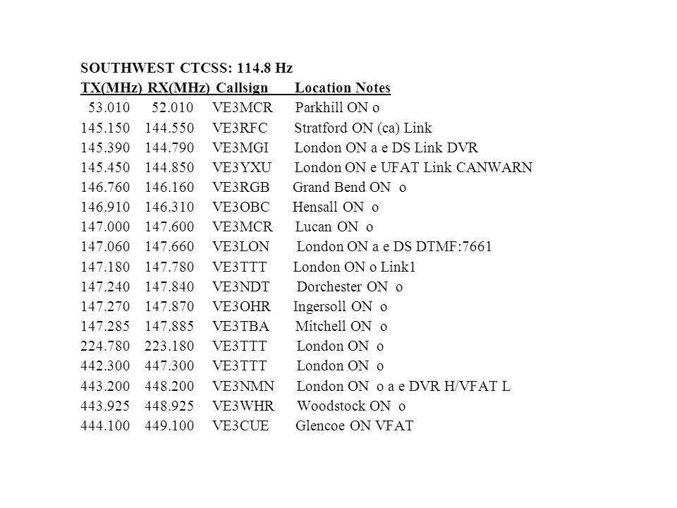 SOUTHWEST CTCSS: 114.8 Hz TX(MHz) RX(MHz) Callsign Location Notes 53.010 52.010 VE3MCR Parkhill ON o 145.150 144.550 VE3RFC Stratford ON (ca) Link 145
