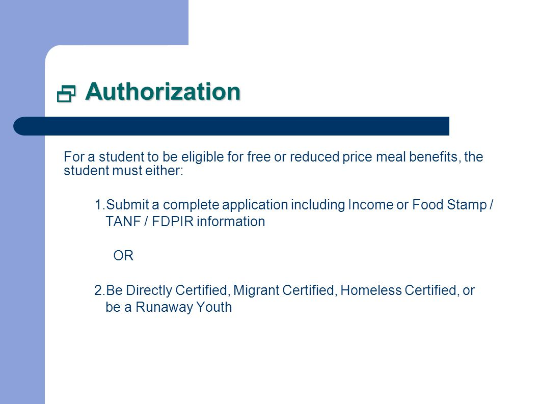 Authorization Authorization For a student to be eligible for free or reduced price meal benefits, the student must either: 1.Submit a complete application including Income or Food Stamp / TANF / FDPIR information OR 2.Be Directly Certified, Migrant Certified, Homeless Certified, or be a Runaway Youth
