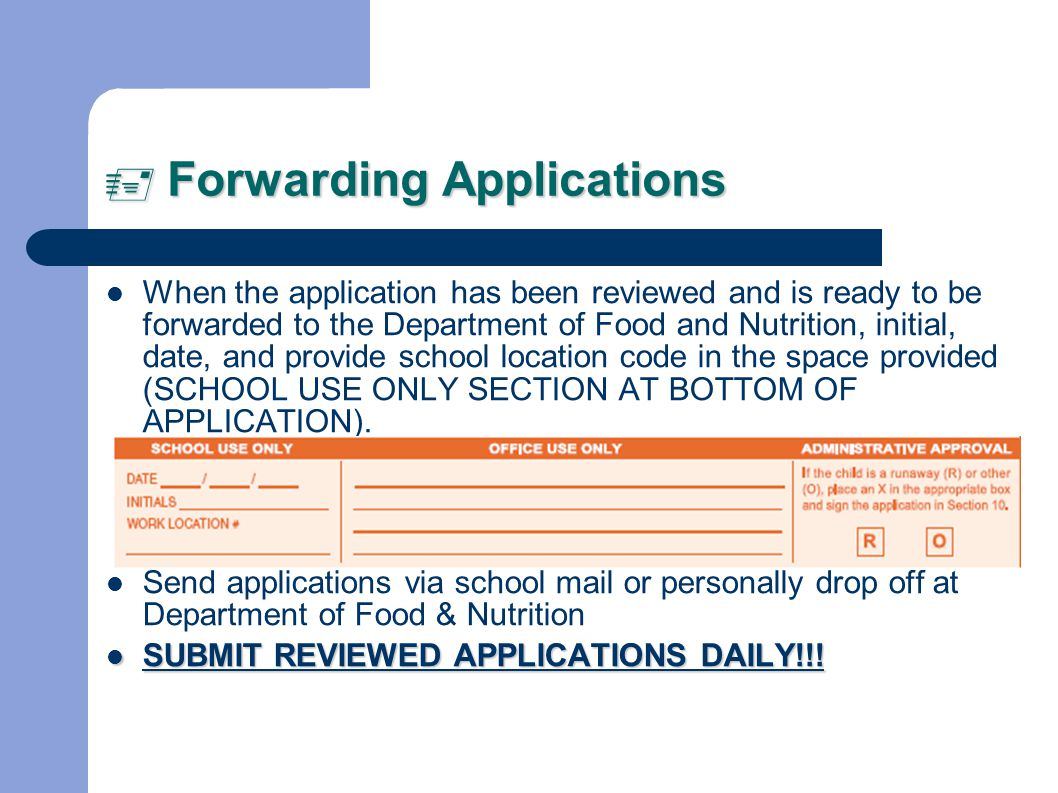 Forwarding Applications Forwarding Applications When the application has been reviewed and is ready to be forwarded to the Department of Food and Nutrition, initial, date, and provide school location code in the space provided (SCHOOL USE ONLY SECTION AT BOTTOM OF APPLICATION).