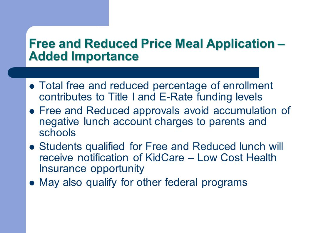 Free and Reduced Price Meal Application – Added Importance Total free and reduced percentage of enrollment contributes to Title I and E-Rate funding levels Free and Reduced approvals avoid accumulation of negative lunch account charges to parents and schools Students qualified for Free and Reduced lunch will receive notification of KidCare – Low Cost Health Insurance opportunity May also qualify for other federal programs