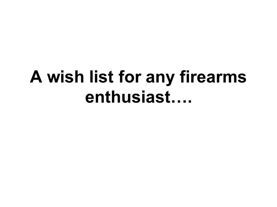 A wish list for any firearms enthusiast….