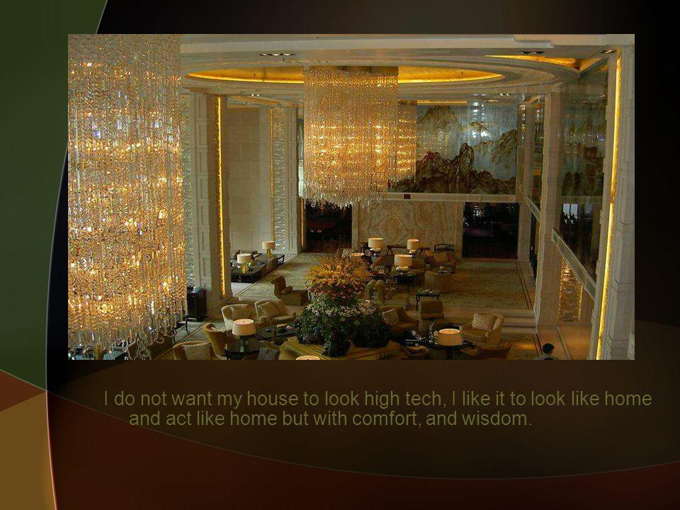 I do not want my house to look high tech, I like it to look like home and act like home but with comfort, and wisdom.